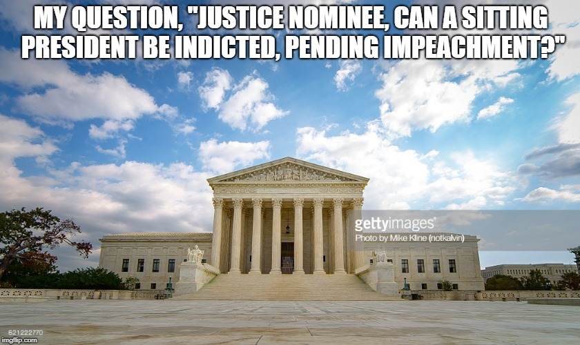 "Supreme Court Building | MY QUESTION, ""JUSTICE NOMINEE, CAN A SITTING PRESIDENT BE INDICTED, PENDING IMPEACHMENT?"" 