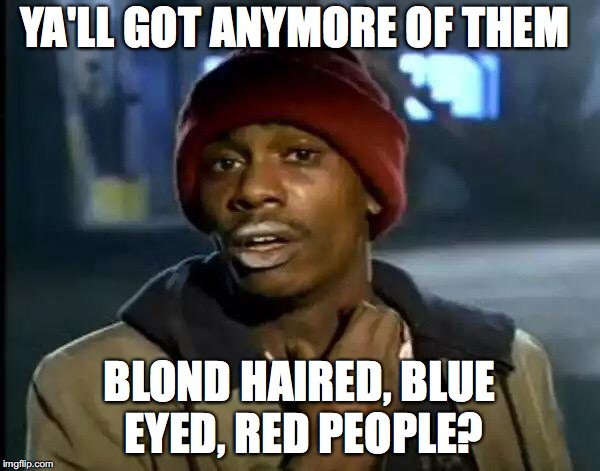 Y'all Got Any More Of That Meme | YA'LL GOT ANYMORE OF THEM BLOND HAIRED, BLUE EYED, RED PEOPLE? | image tagged in memes,y'all got any more of that | made w/ Imgflip meme maker