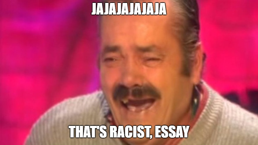 JAJAJAJAJAJA THAT'S RACIST, ESSAY | made w/ Imgflip meme maker