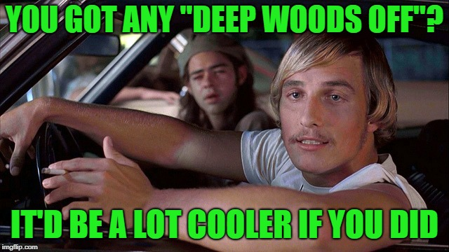 "YOU GOT ANY ""DEEP WOODS OFF""? IT'D BE A LOT COOLER IF YOU DID 