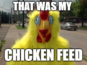 THAT WAS MY CHICKEN FEED | made w/ Imgflip meme maker