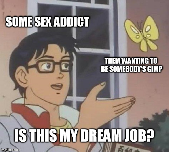Is This A Pigeon Meme | SOME SEX ADDICT THEM WANTING TO BE SOMEBODY'S GIMP IS THIS MY DREAM JOB? | image tagged in memes,is this a pigeon | made w/ Imgflip meme maker