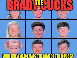 The Truth Is Stranger Than Fiction  | BRADY CUCKS WHO KNEW ALICE WAS THE MAN OF THE HOUSE? THE | image tagged in cucks,brady,punk,california,aids,gay | made w/ Imgflip meme maker