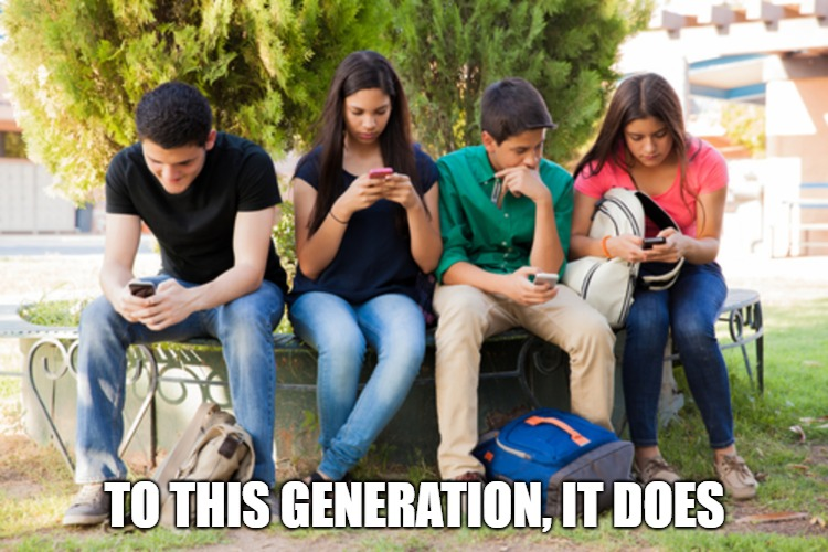 TO THIS GENERATION, IT DOES | made w/ Imgflip meme maker