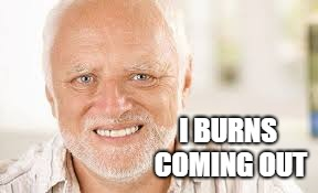 I BURNS COMING OUT | made w/ Imgflip meme maker