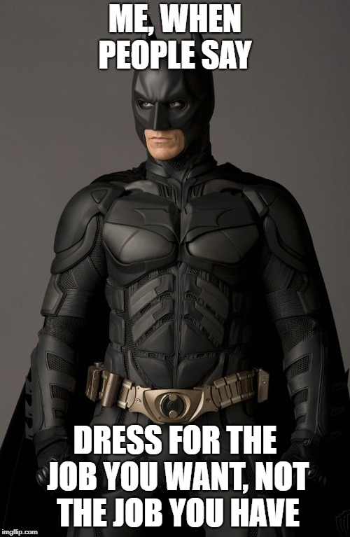 Batman | ME, WHEN PEOPLE SAY DRESS FOR THE JOB YOU WANT, NOT THE JOB YOU HAVE | image tagged in job interview,job,batman,job i want | made w/ Imgflip meme maker
