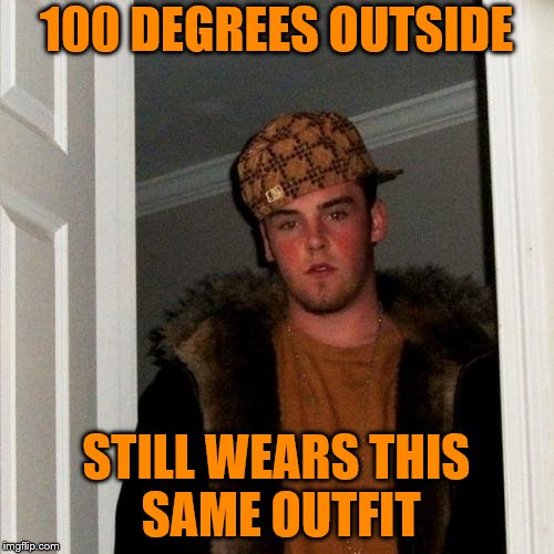 Scumbag Steve Meme | 100 DEGREES OUTSIDE STILL WEARS THIS SAME OUTFIT | image tagged in memes,scumbag steve | made w/ Imgflip meme maker