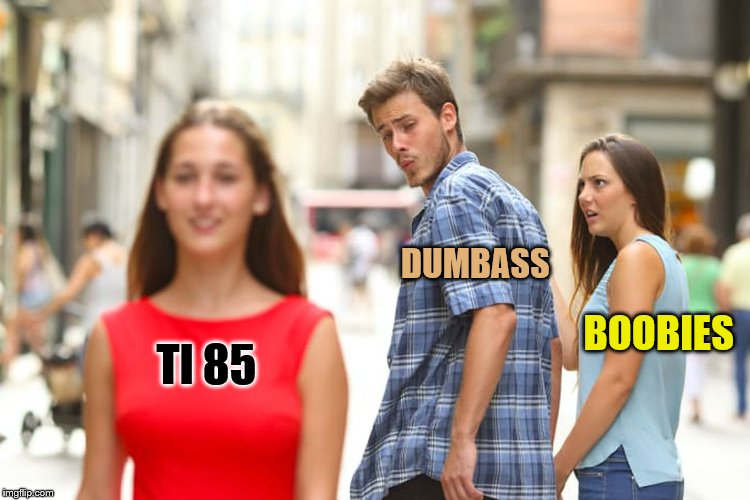 Distracted Boyfriend Meme | TI 85 DUMBASS BOOBIES | image tagged in memes,distracted boyfriend | made w/ Imgflip meme maker
