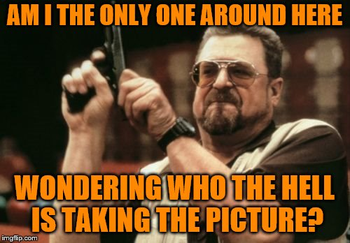 Am I The Only One Around Here Meme | AM I THE ONLY ONE AROUND HERE WONDERING WHO THE HELL IS TAKING THE PICTURE? | image tagged in memes,am i the only one around here | made w/ Imgflip meme maker