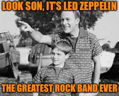 Look Son Meme | LOOK SON, IT'S LED ZEPPELIN THE GREATEST ROCK BAND EVER | image tagged in memes,look son | made w/ Imgflip meme maker