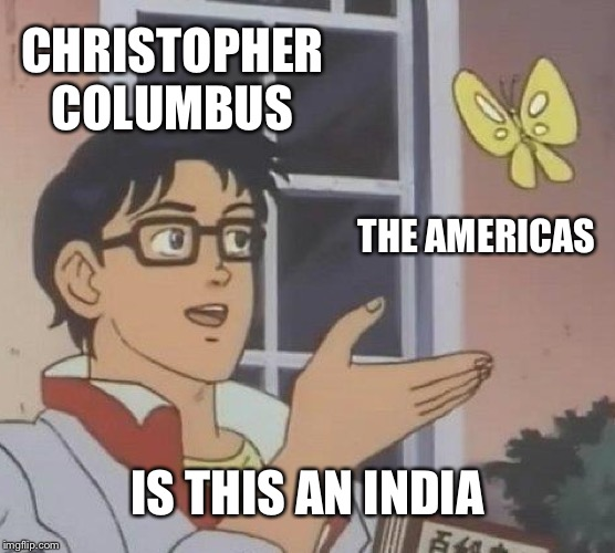 Is This A Pigeon |  CHRISTOPHER COLUMBUS; THE AMERICAS; IS THIS AN INDIA | image tagged in memes,is this a pigeon | made w/ Imgflip meme maker