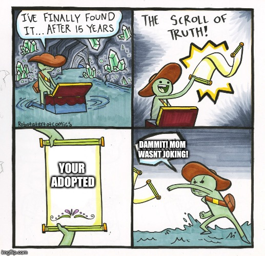 The Scroll Of Truth Meme | YOUR ADOPTED DAMMIT! MOM WASNT JOKING! | image tagged in memes,the scroll of truth | made w/ Imgflip meme maker