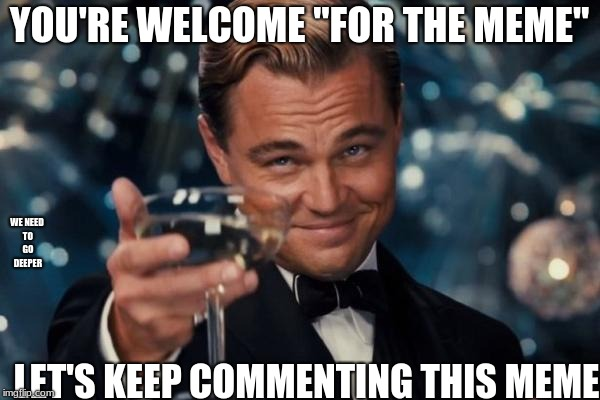 "Leonardo Dicaprio Cheers Meme | YOU'RE WELCOME ""FOR THE MEME"" LET'S KEEP COMMENTING THIS MEME WE NEED TO GO DEEPER 