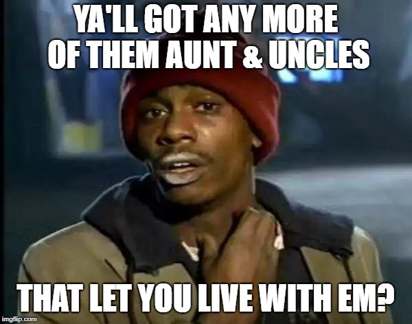 Y'all Got Any More Of That Meme | YA'LL GOT ANY MORE OF THEM AUNT & UNCLES THAT LET YOU LIVE WITH EM? | image tagged in memes,y'all got any more of that | made w/ Imgflip meme maker