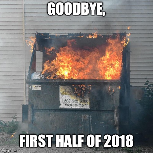 GOODBYE 2016 | GOODBYE, FIRST HALF OF 2018 | image tagged in goodbye 2016 | made w/ Imgflip meme maker