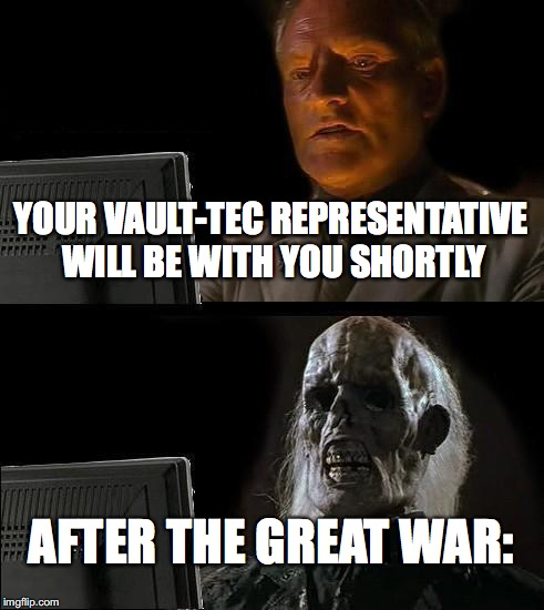 Ill Just Wait Here Meme | YOUR VAULT-TEC REPRESENTATIVE WILL BE WITH YOU SHORTLY AFTER THE GREAT WAR: | image tagged in memes,ill just wait here | made w/ Imgflip meme maker