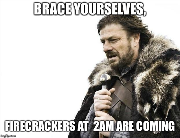Brace Yourselves X is Coming | BRACE YOURSELVES, FIRECRACKERS AT  2AM ARE COMING | image tagged in memes,brace yourselves x is coming | made w/ Imgflip meme maker