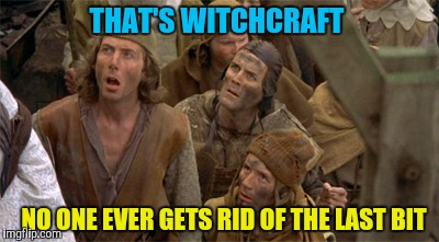 THAT'S WITCHCRAFT NO ONE EVER GETS RID OF THE LAST BIT | made w/ Imgflip meme maker