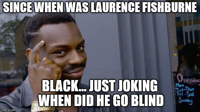 Roll Safe Think About It Meme | SINCE WHEN WAS LAURENCE FISHBURNE BLACK... JUST JOKING WHEN DID HE GO BLIND | image tagged in memes,roll safe think about it | made w/ Imgflip meme maker