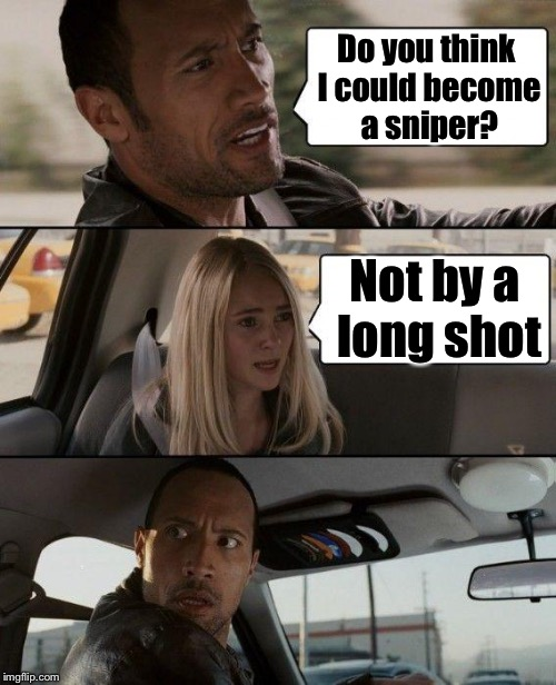 The Rock Driving Meme | Do you think I could become a sniper? Not by a long shot | image tagged in memes,the rock driving | made w/ Imgflip meme maker