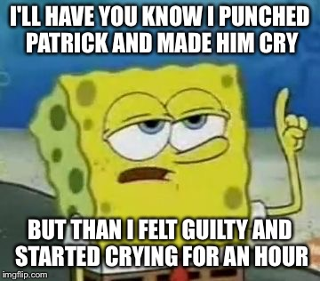 Ill Have You Know Spongebob Meme | I'LL HAVE YOU KNOW I PUNCHED PATRICK AND MADE HIM CRY BUT THAN I FELT GUILTY AND STARTED CRYING FOR AN HOUR | image tagged in memes,ill have you know spongebob | made w/ Imgflip meme maker