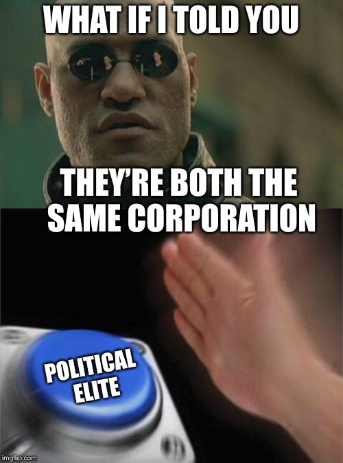 WHAT IF I TOLD YOU THEY'RE BOTH THE SAME CORPORATION POLITICAL ELITE | made w/ Imgflip meme maker