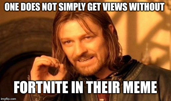 One Does Not Simply Meme | ONE DOES NOT SIMPLY GET VIEWS WITHOUT FORTNITE IN THEIR MEME | image tagged in memes,one does not simply | made w/ Imgflip meme maker