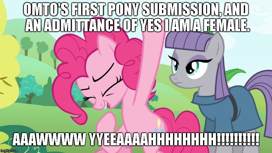 OMTO'S FIRST PONY SUBMISSION | OMTO'S FIRST PONY SUBMISSION, AND AN ADMITTANCE OF YES I AM A FEMALE. AAAWWWW YYEEAAAAHHHHHHHH!!!!!!!!!! | image tagged in another picture from,ponies,pony,my little pony,pinkie pie,aw yeah | made w/ Imgflip meme maker