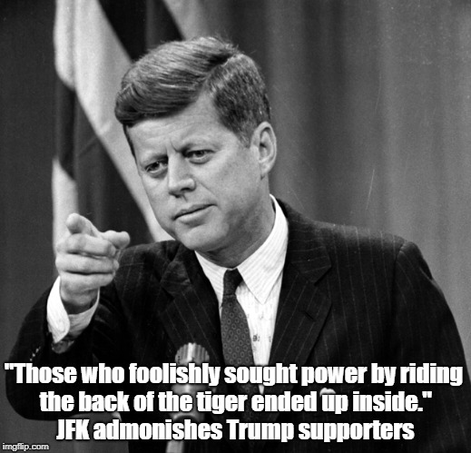 """""""Those who foolishly sought power by riding the back of the tiger ended up inside."""" JFK admonishes Trump supporters 