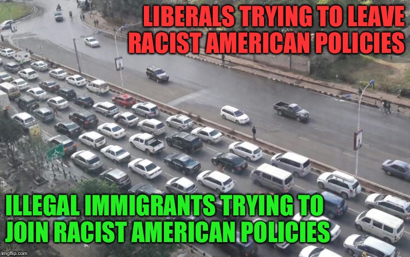 LIBERALS TRYING TO LEAVE RACIST AMERICAN POLICIES ILLEGAL IMMIGRANTS TRYING TO JOIN RACIST AMERICAN POLICIES | made w/ Imgflip meme maker