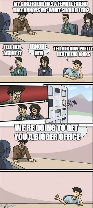 MY GIRLFRIEND HAS A FEMALE FRIEND THAT ANNOYS ME, WHAT SHOULD I DO? WE'RE GOING TO GET YOU A BIGGER OFFICE TELL HER ABOUT IT IGNORE HER TELL | image tagged in you're getting a promotion boardroom suggestion,random | made w/ Imgflip meme maker