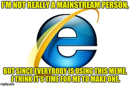 Internet Explorer Meme | I'M NOT REALLY A MAINSTREAM PERSON, BUT SINCE EVERYBODY IS USING THIS MEME, I THINK IT'S TIME FOR ME TO MAKE ONE. | image tagged in memes,internet explorer | made w/ Imgflip meme maker