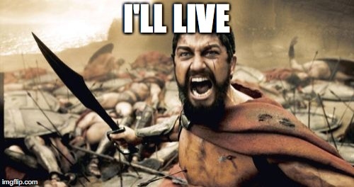 Sparta Leonidas Meme | I'LL LIVE | image tagged in memes,sparta leonidas | made w/ Imgflip meme maker