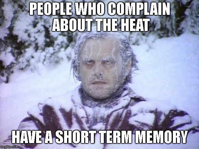 Hypocrites! | PEOPLE WHO COMPLAIN ABOUT THE HEAT HAVE A SHORT TERM MEMORY | image tagged in memory,heatwave,complaining,short term | made w/ Imgflip meme maker