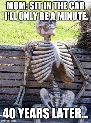 Waiting Skeleton Meme | MOM: SIT IN THE CAR I'LL ONLY BE A MINUTE. 40 YEARS LATER... | image tagged in memes,waiting skeleton | made w/ Imgflip meme maker