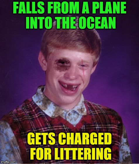 Beat-up Bad Luck Brian | FALLS FROM A PLANE INTO THE OCEAN GETS CHARGED FOR LITTERING | image tagged in beat-up bad luck brian | made w/ Imgflip meme maker