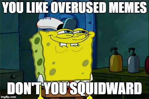 Dont You Squidward Meme | YOU LIKE OVERUSED MEMES DON'T YOU SQUIDWARD | image tagged in memes,dont you squidward | made w/ Imgflip meme maker