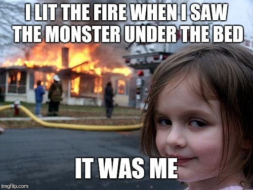 Disaster Girl Meme | I LIT THE FIRE WHEN I SAW THE MONSTER UNDER THE BED IT WAS ME | image tagged in memes,disaster girl | made w/ Imgflip meme maker