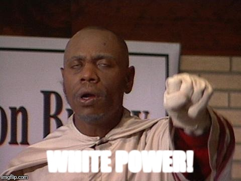 clayton bigsby | WHITE POWER! | image tagged in clayton bigsby | made w/ Imgflip meme maker