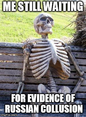 Waiting Skeleton Meme | ME STILL WAITING FOR EVIDENCE OF RUSSIAN COLLUSION | image tagged in memes,waiting skeleton | made w/ Imgflip meme maker