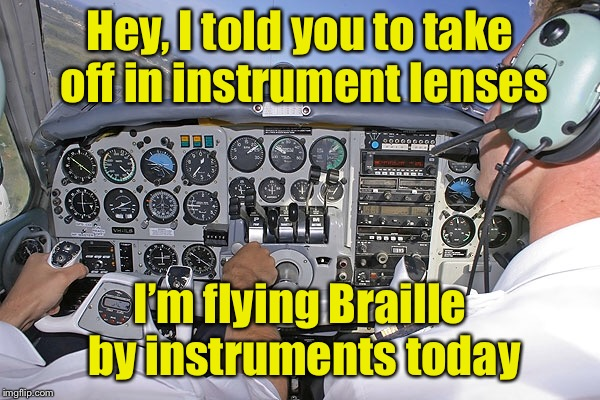 Hey, I told you to take off in instrument lenses I'm flying Braille by instruments today | made w/ Imgflip meme maker