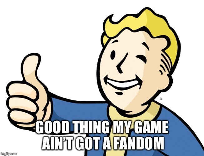 GOOD THING MY GAME AIN'T GOT A FANDOM | made w/ Imgflip meme maker