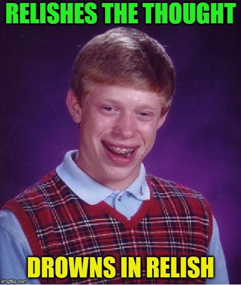 Bad Luck Brian Meme | RELISHES THE THOUGHT DROWNS IN RELISH | image tagged in memes,bad luck brian | made w/ Imgflip meme maker