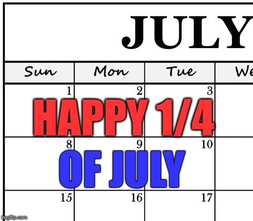 Happy 1/4 of July | HAPPY 1/4 OF JULY | image tagged in memes,1/4 of july,fourth of july | made w/ Imgflip meme maker