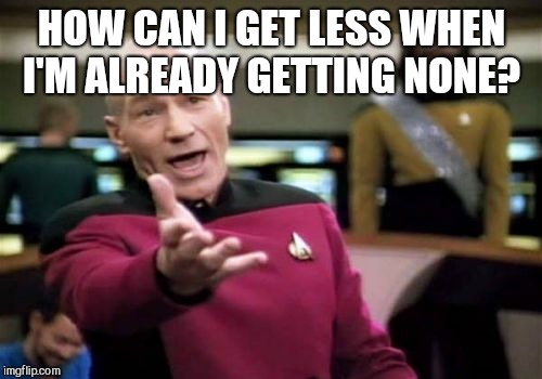 Picard Wtf Meme | HOW CAN I GET LESS WHEN I'M ALREADY GETTING NONE? | image tagged in memes,picard wtf | made w/ Imgflip meme maker