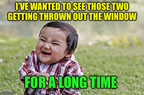 Evil Toddler Meme | I'VE WANTED TO SEE THOSE TWO GETTING THROWN OUT THE WINDOW FOR A LONG TIME | image tagged in memes,evil toddler | made w/ Imgflip meme maker