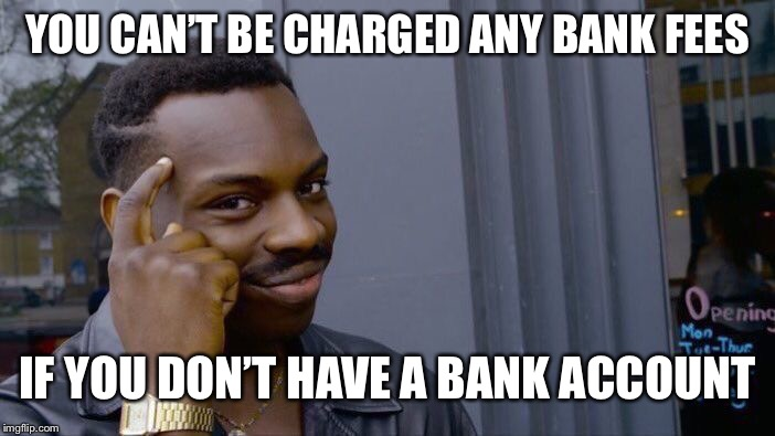 Roll Safe Think About It Meme | YOU CAN'T BE CHARGED ANY BANK FEES IF YOU DON'T HAVE A BANK ACCOUNT | image tagged in memes,roll safe think about it,rolling dubs to think about it,so get with it meme | made w/ Imgflip meme maker