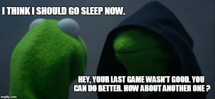 Evil Kermit Meme | I THINK I SHOULD GO SLEEP NOW. HEY, YOUR LAST GAME WASN'T GOOD. YOU CAN DO BETTER. HOW ABOUT ANOTHER ONE ? | image tagged in memes,evil kermit | made w/ Imgflip meme maker