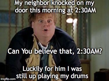 My neighbor knocked on my door this morning at 2:30AM Luckily for him I was still up playing my drums Can You believe that, 2:30AM? | image tagged in chris farley,noise | made w/ Imgflip meme maker