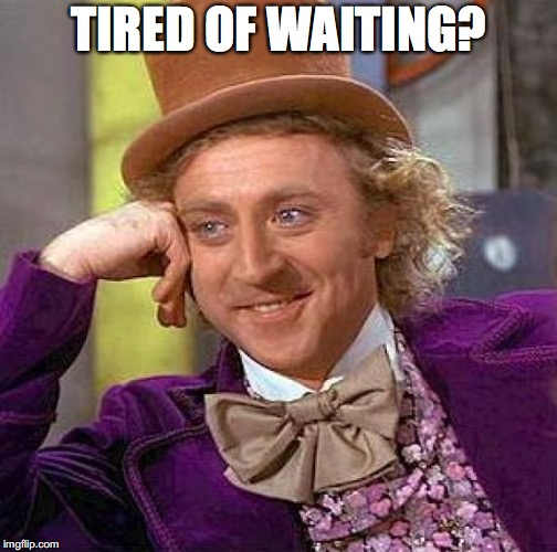 Creepy Condescending Wonka Meme | TIRED OF WAITING? | image tagged in memes,creepy condescending wonka | made w/ Imgflip meme maker